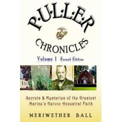 Puller Chronicles Volume 1, Secrets and Mysteries of the Greatest Marine's Heroic Ancestral Faith by Meriwether Ball, 9781503350120.