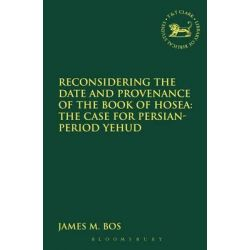 Reconsidering the Date and Provenance of the Book of Hosea, The Case for Persian-Period Yehud by James M. Bos, 9780567164186.