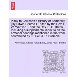 Index to Collinson's History of Somerset. (by Edwin Pearce.) Edited by the REV. F. W. Weaver ... and the REV. E. H. Bate