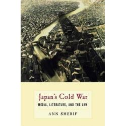 Japan's Cold War, Media, Literature, and the Law by Ann Sherif, 9780231146630.