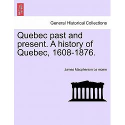 Quebec Past and Present. a History of Quebec, 1608-1876. by James MacPherson Le Moine, 9781241556815.