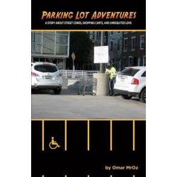 Parking Lot Adventures, A Story about Street Cones, Shopping Carts, and Unrequited Love by Omar Mroz, 9780988249806.