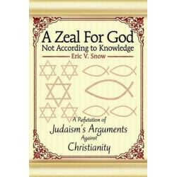 A Zeal for God Not According to Knowledge, A Refutation of Judaism's Arguments Against Christianity by Eric V Snow, 9780595263691.