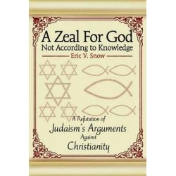 A Zeal for God Not According to Knowledge, A Refutation of Judaism's Arguments Against Christianity by Eric V Snow, 9780595655885.