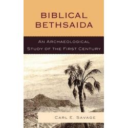 Biblical Bethsaida, A Study of the First Century CE in the Galilee by Carl E. Savage, 9780739137819.