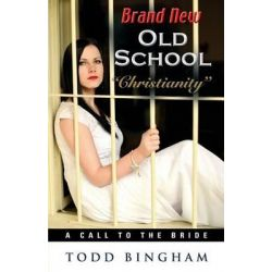 Brand New Old School Christianity - A Call to the Bride by Todd Bingham, 9781634903455.