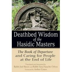 Deathbed Wisdom of the Hasidic Masters, The Book of Departure and Caring for People at the End of Life by Rabbi Joel Baron, 9781580238502.