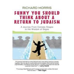 Funny You Should Think about a Return to Judaism, A Journey from Comedy Stages to the Wisdom of Sages by Richard Morris, 9780988975903.