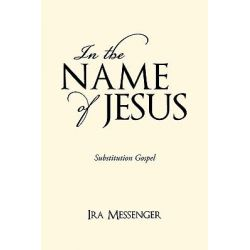 In the Name of Jesus, Substitution Gospel by Ira Messenger, 9781450219914.