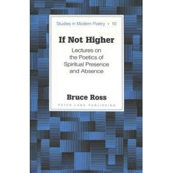 If Not Higher, Lectures on the Poetics of Spiritual Presence and Absence by Bruce Ross, 9780820441245.