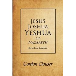 Jesus, Joshua, Yeshua of Nazareth Revised and Expanded by Gordon Clouser, 9781462061211.