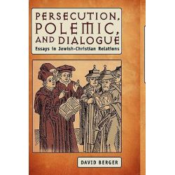 Persecution, Polemic and Dialogue, Essays in Jewish-Christian Relations by David Berger, 9781934843765.