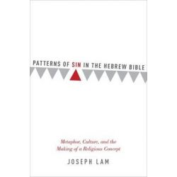 Patterns of Sin in the Hebrew Bible, Metaphor, Culture, and the Making of a Religious Concept by Joseph Sui Ching Lam, 9780199394647.