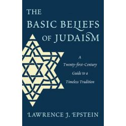 The Basic Beliefs of Judaism, A Twenty-first-Century Guide To a Timeless Tradition by Lawrence J. Epstein, 9780765709691.