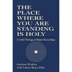 The Place Where You are Standing is Holy, A Jewish Theology on Human Relationships by Gershon Winkler, 9780765760357.