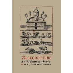 The Secret Fire, An Alchemical Study by E J Langford Garstin, 9781614272953.