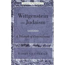 Wittgenstein and Judaism, A Triumph of Concealment by Ranjit Chatterjee, 9780820472560.