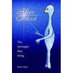 Alien Contact, The Messages They Bring by Bonnie Meyer, 9780595384044.