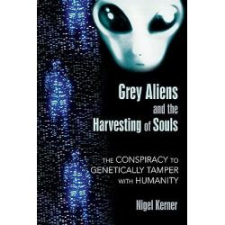 Grey Aliens and the Harvesting of Souls, The Conspiracy to Genetically Tamper with Humanity by Nigel Kerner, 9781591431039.