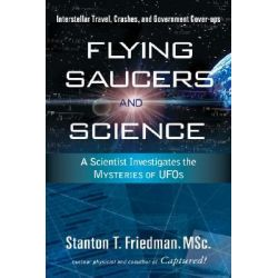 Flying Saucers and Science, A Scientist Investigates the Mysteries of UFOs: Interstellar Travel, Crashes, and Government Cover-ups by Stanton T. Friedman, 9781601630117.