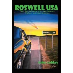 Roswell USA, Towns That Celebrate UFOs, Lake Monsters, Bigfoot, and Other Weirdness by John LeMay, 9781496110138.