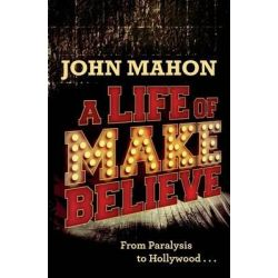 A Life of Make Believe, From Paralysis to Hollywood by John Mahon, 9781495942495.