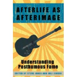 Afterlife As Afterimage : Understanding Posthumous Fame, Understanding Posthumous Fame by Steve Jones, 9780820463650.