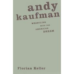 Andy Kaufman, Wrestling with the American Dream by Florian Keller, 9780816646029.