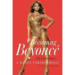 Becoming Beyonce, The Untold Story by J Randy Taraborrelli, 9781455516728.