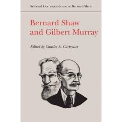 Bernard Shaw and Gilbert Murray, Selected Correspondence of Bernard Shaw by Charles A. Carpenter, 9781442643826.