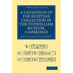 A Catalogue of the Egyptian Collection in the Fitzwilliam Museum, Cambridge, Cambridge Library Collection - Cambridge by Sir Ernest Alfred Wallace Budge, 9781108004398.