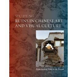 A Story of Ruins, Presence and Absence in Chinese Art and Visual Culture by Hung Wu, 9781861898760.