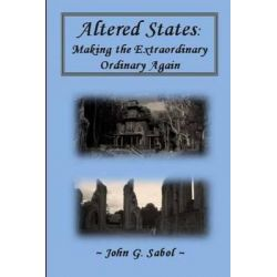 Altered States, Making the Extraordinary Ordinary Again by John G Sabol, 9781500166311.