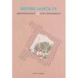 Before Santa Fe, Archaeology of the City Different by Jason S. Shapiro, 9780890135211.