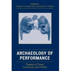 Archaeology of Performance, Theaters of Power, Community, and Politics by Takeshi Inomata, 9780759108776.