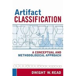 Artifact Classification, A Conceptual and Methodological Approach by Dwight W. Read, 9781598741025.