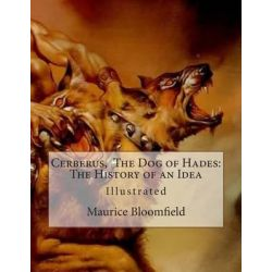 Cerberus, the Dog of Hades, The History of an Idea by Maurice Bloomfield, 9781507898390.
