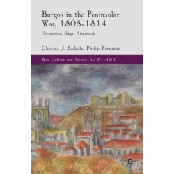 Burgos in the Peninsular War, 1808-1814, Occupation, Siege, Aftermath by Charles J. Esdaile, 9781137432896.