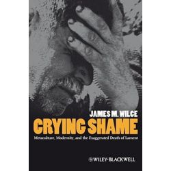 Crying Shame, Metaculture, Modernity, and the Exaggerated Death of Lament by Jr. James M. Wilce, 9781405169929.