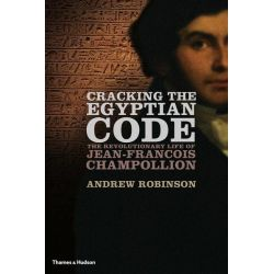 Cracking the Egyptian Code, The Revolutionary Life of Jean-Francois Champollion by Andrew Robinson, 9780500051719.