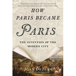 How Paris Became Paris, The Invention of the Modern City by Joan DeJean, 9781620407684.