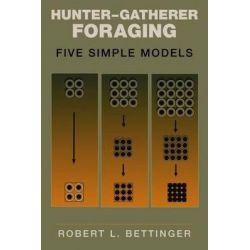 Hunter-gatherer Foraging, Five Simple Models by Robert L. Bettinger, 9780979773136.