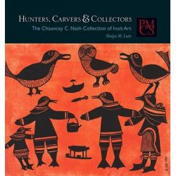 Hunters, Carvers, and Collectors, The Chauncey C. Nash Collection of Inuit Art by Maija M. Lutz, 9780873654074.