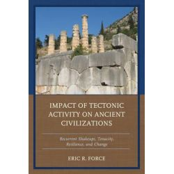 Impact of Tectonic Activity on Ancient Civilizations, Recurrent Shakeups, Tenacity, Resilience, and Change by Eric R. Force, 9781498514279.