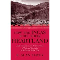 How the Incas Built Their Heartland, State Formation and the Innovation of Imperial Strategies in the Sacred Valley, Peru by R. Alan Covey, 9780472114788.