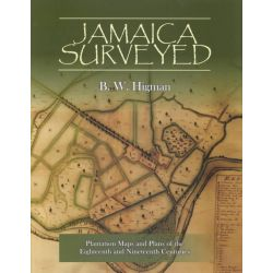 Jamaica Surveyed, Plantation Maps and Plans of the Eighteenth and Nineteenth Centuries by B. W. Higman, 9789766401139.