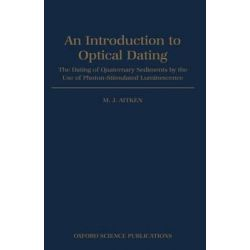 Introduction to Optical Dating, Dating of Quaternary Sediments by the Use of Photon-stimulated Luminescence by M. J. Aitken, 9780198540922.