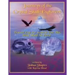 Journeys of the Crystal Skull Explorers, Travel Log # 2: Search for the Blue Skull in Peru by Joshua Shapiro, 9781606111468.