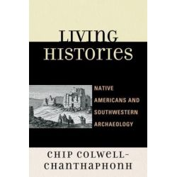 Living Histories, Native Americans and Southwestern Archaeology by Chip Colwell-Chanthaphonh, 9780759111967.