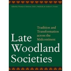 Late Woodland Societies, Tradition and Transformation Across the Midcontinent by Thomas E. Emerson, 9780803220874.